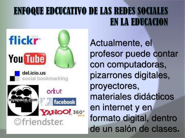 Actualmente, el profesor puede contar con computadoras, pizarrones digitales, proyectores, materiales didácticos en internet y en formato digital, dentro de un salón de clases