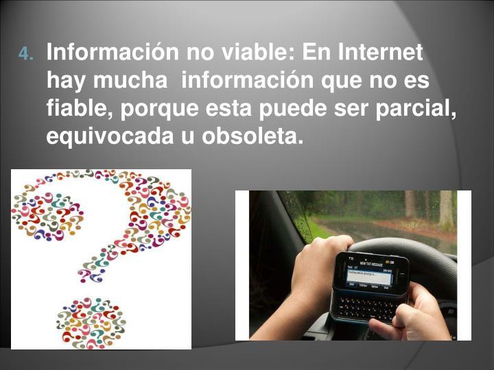Información no viable: En Internet hay mucha  información que no es fiable, porque esta puede ser parcial, equivocada u obsoleta.