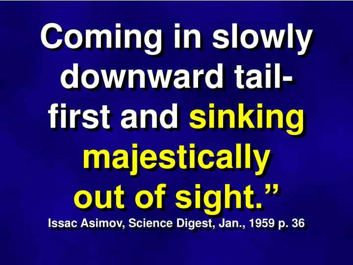 Coming in slowly downward tail-first and