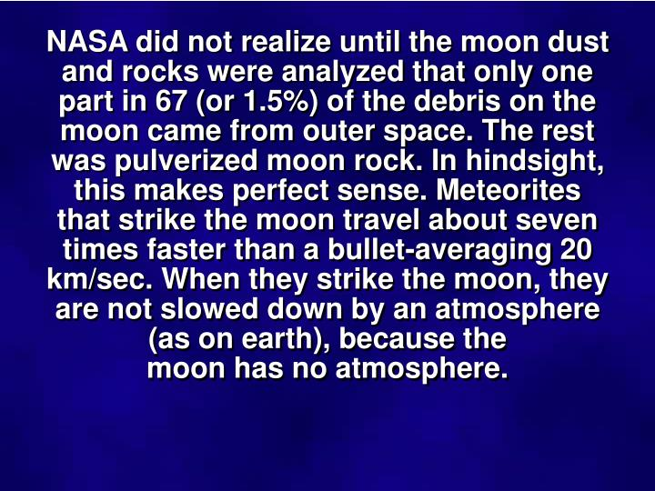 NASA did not realize until the moon dust and rocks were analyzed that only one part in 67 (or 1.5%) of the debris on the moon came from outer space. The rest was pulverized moon rock. In hindsight, this makes perfect sense. Meteorites that strike the moon travel about seven times faster than a bullet-averaging 20 km/sec. When they strike the moon, they are not slowed down by an atmosphere (as on earth), because the