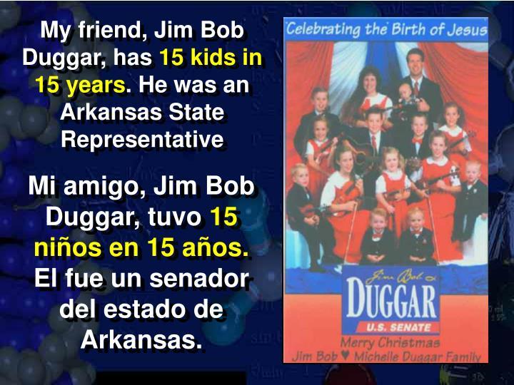My friend, Jim Bob Duggar, has
