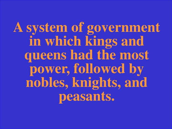 A system of government in which kings and queens had the most power, followed by nobles, knights, and peasants.