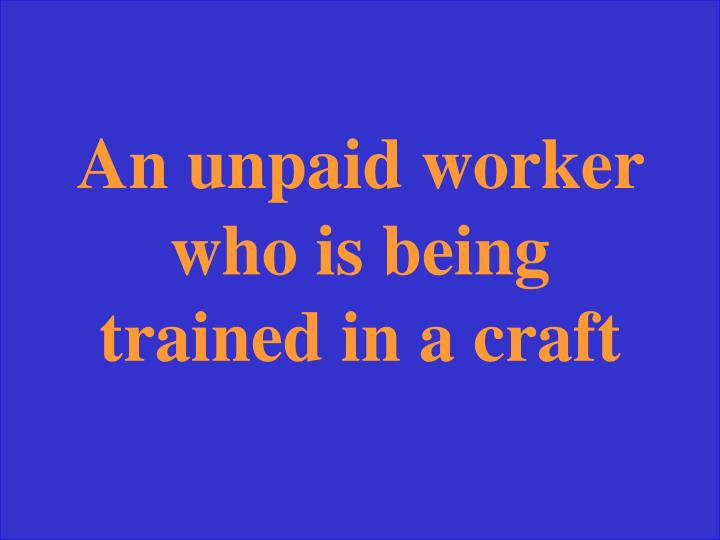 An unpaid worker who is being trained in a craft