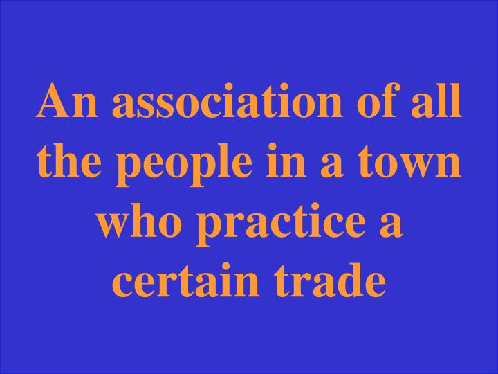 An association of all the people in a town who practice a certain trade