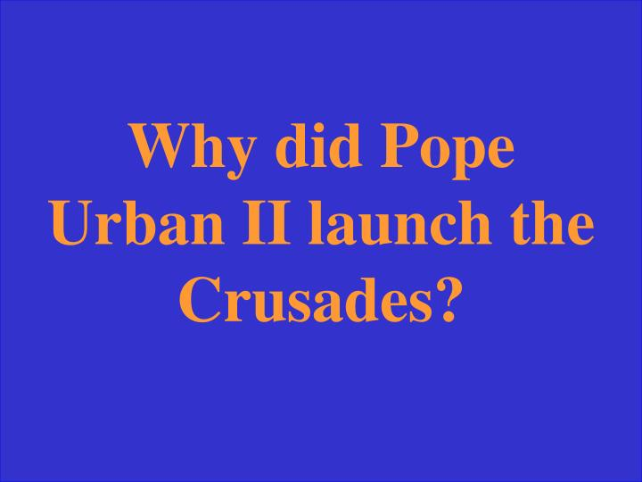 Why did Pope Urban II launch the Crusades?