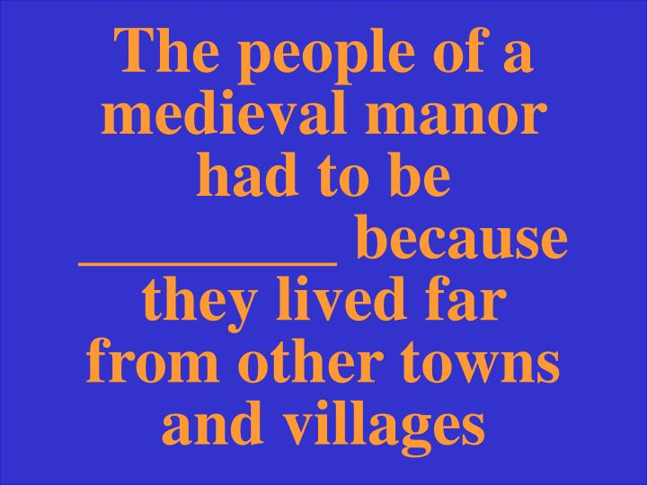 The people of a medieval manor had to be ________ because they lived far from other towns and villages