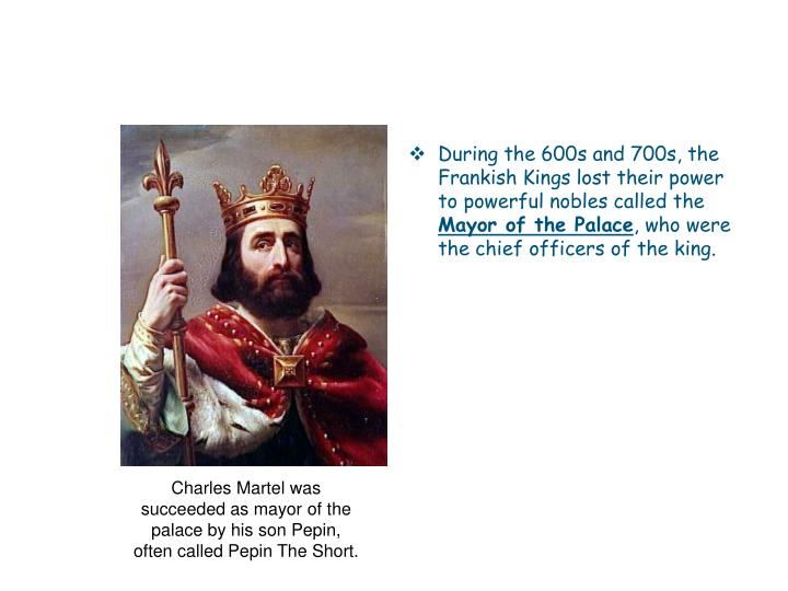 During the 600s and 700s, the Frankish Kings lost their power to powerful nobles called the