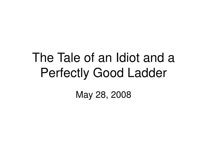 the tale of an idiot and a perfectly good ladder n.