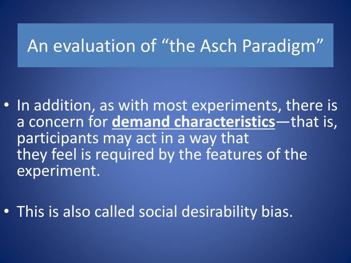 evaluating the asch experiment Following post experimental interviews asch evaluation of asch replications of asch's study in later decades have found lower levels of conformity.