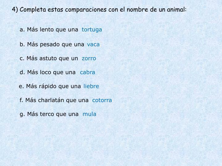 4) Completa estas comparaciones con el nombre de un animal: