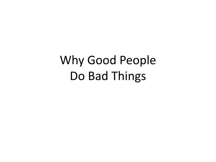 why do good people do bad When people get together in groups, unusual things can happen — both good and bad groups create important social institutions that an individual could not achieve alone, but there can be a darker side to such alliances: belonging to a group makes people more likely to harm others outside the group.