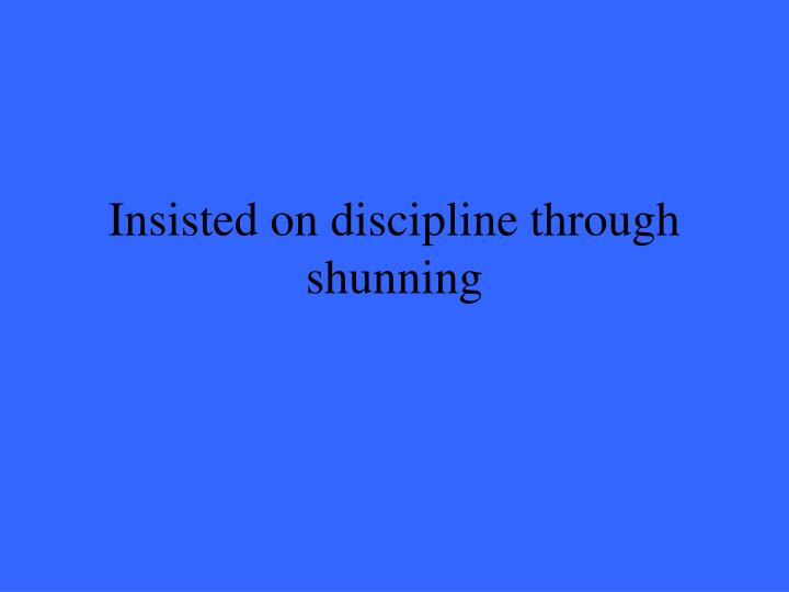 Insisted on discipline through shunning