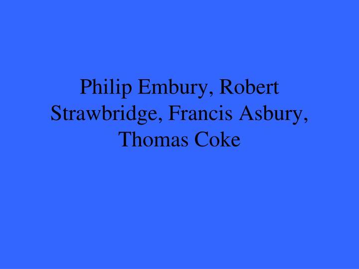Philip Embury, Robert Strawbridge, Francis Asbury, Thomas Coke