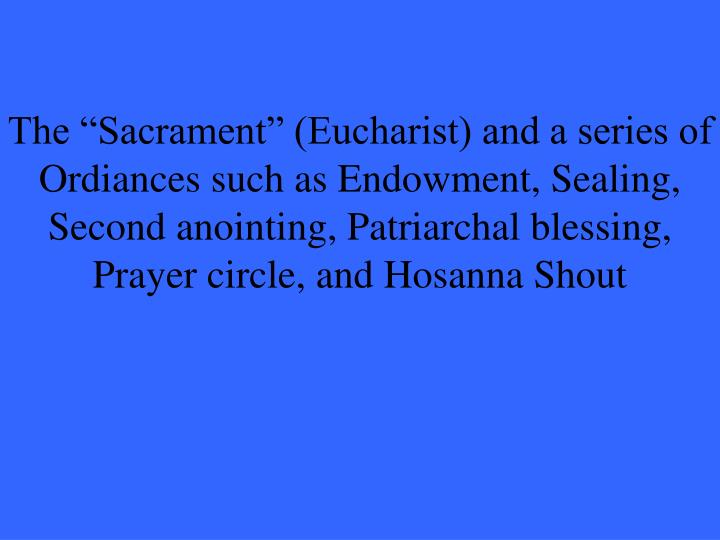 """The """"Sacrament"""" (Eucharist) and a series of Ordiances such as Endowment, Sealing, Second anointing, Patriarchal blessing, Prayer circle, and Hosanna Shout"""