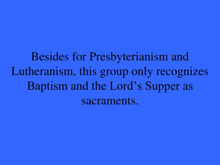 Besides for Presbyterianism and Lutheranism, this group only recognizes Baptism and the Lord's Supper as sacraments.
