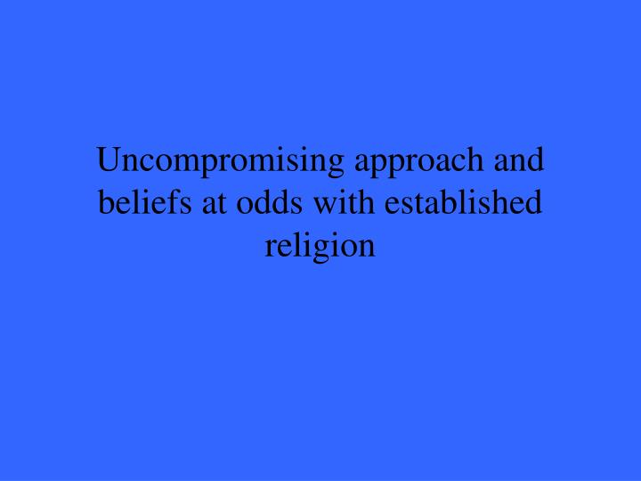 Uncompromising approach and beliefs at odds with established religion