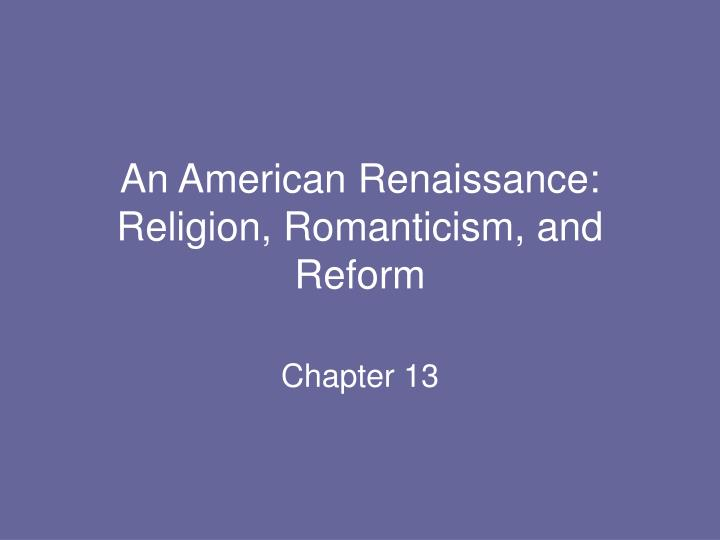 an american renaissance religion romanticism and reform essay In the american renaissance: new dimensions, edited by harry r garvin and peter c carafiol, pp 100-117 london and toronto: associated university presses, 1983 [in the following essay, siebers maintains that hawthorne utilizes the literary traditions of gothicism and romanticism in his stories in order to critique new england's history of.