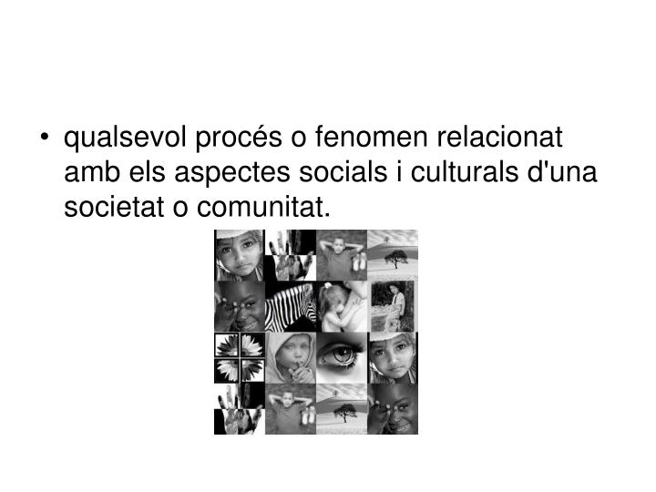 qualsevol procés o fenomen relacionat amb els aspectes socials i culturals d'una societat o comunitat.
