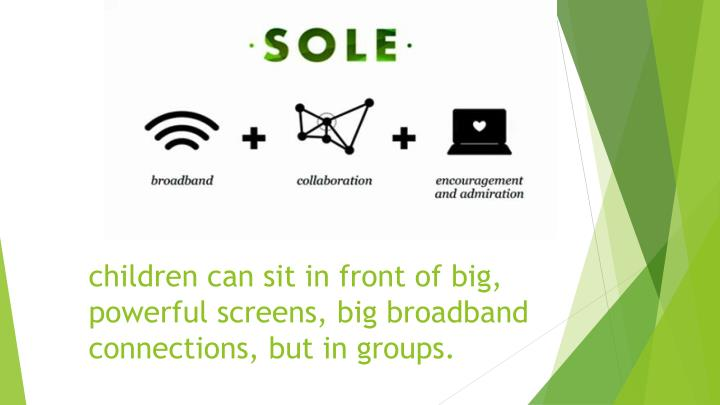 Children can sit in front of big powerful screens big broadband connections but in groups