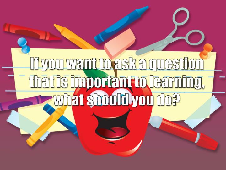 If you want to ask a question that is important to learning, what should you do?