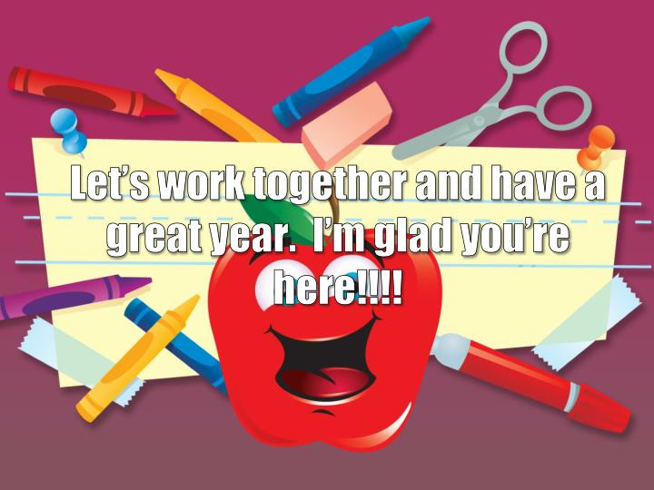 Let's work together and have a great year.  I'm glad you're here!!!!