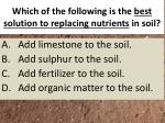 which of the following is the best solution to replacing nutrients in soil