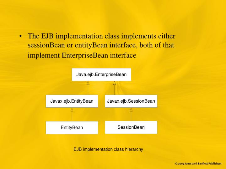 The EJB implementation class implements either sessionBean or entityBean interface, both of that implement EnterpriseBean interface