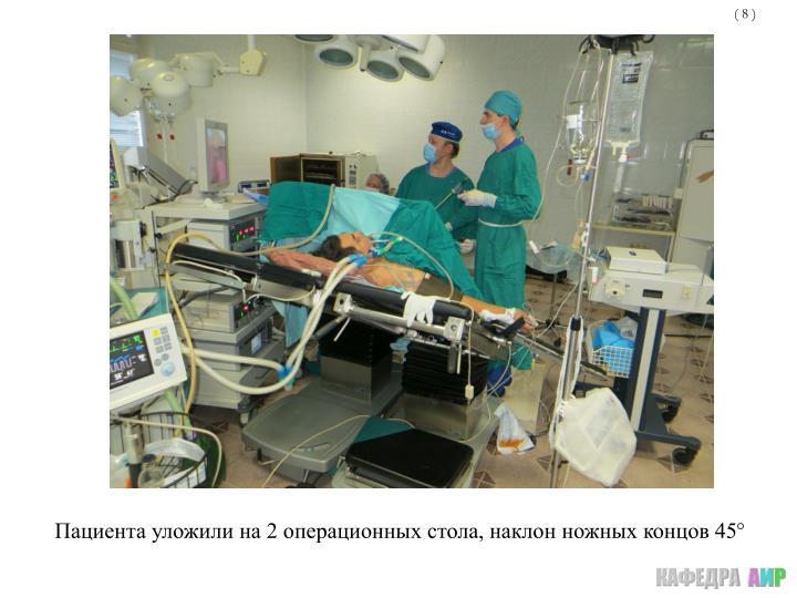 Пациента уложили на 2 операционных стола, наклон ножных концов 45°