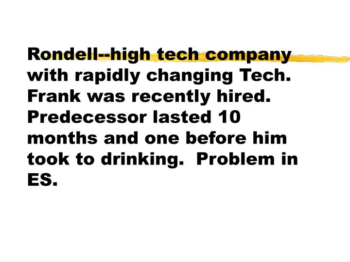 Rondell--high tech company with rapidly changing Tech.  Frank was recently hired.  Predecessor lasted 10 months and one before him took to drinking.  Problem in ES.