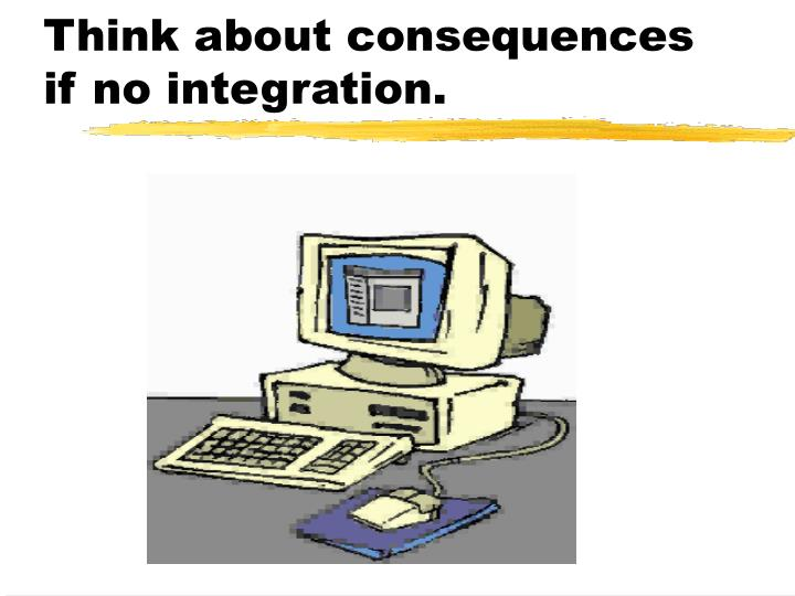 Think about consequences if no integration.