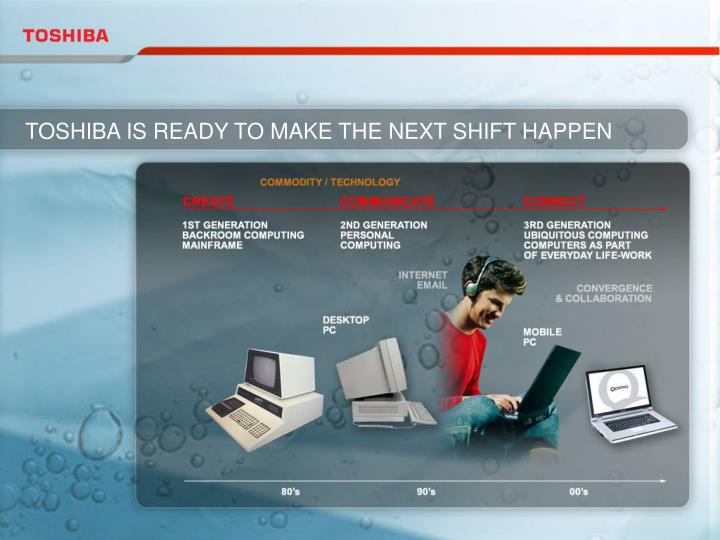 TOSHIBA IS READY TO MAKE THE NEXT SHIFT HAPPEN