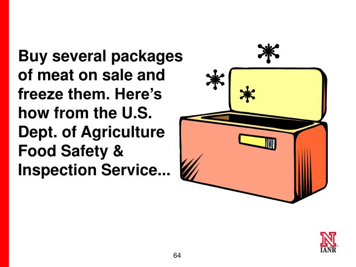 Buy several packages of meat on sale and freeze them. Here's how from the U.S. Dept. of Agriculture Food Safety & Inspection Service...