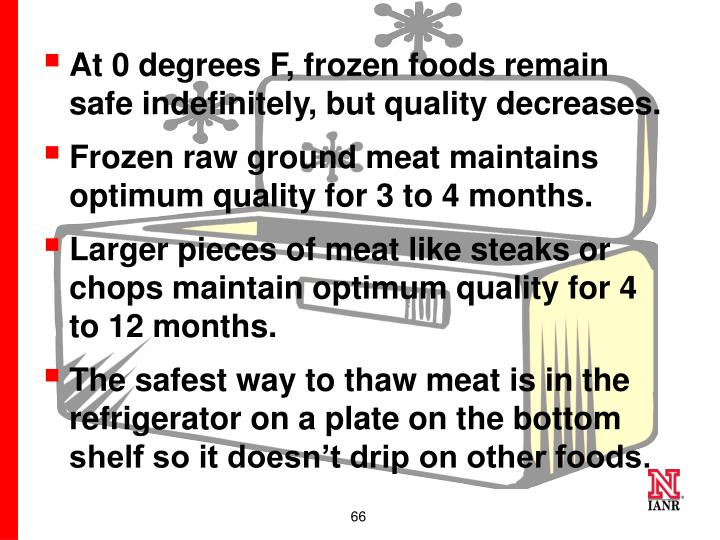 At 0 degrees F, frozen foods remain safe indefinitely, but quality decreases.
