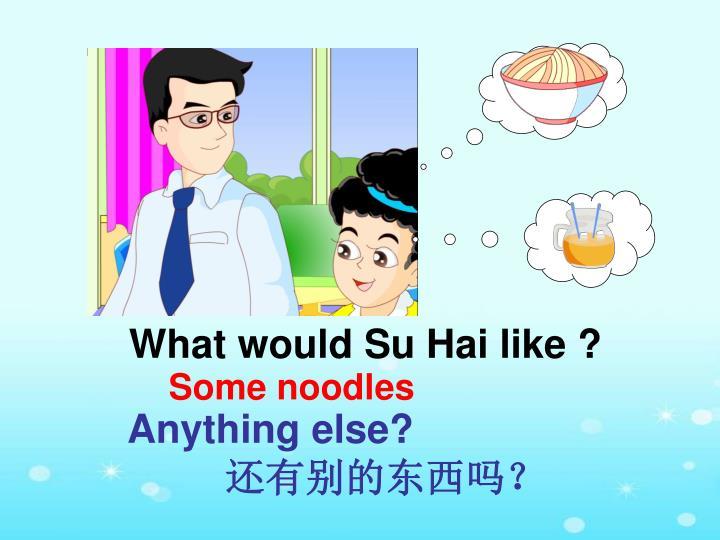 What would Su Hai like ?