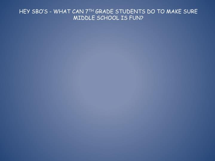 Hey sbo s what can 7 th grade students do to make sure middle school is fun