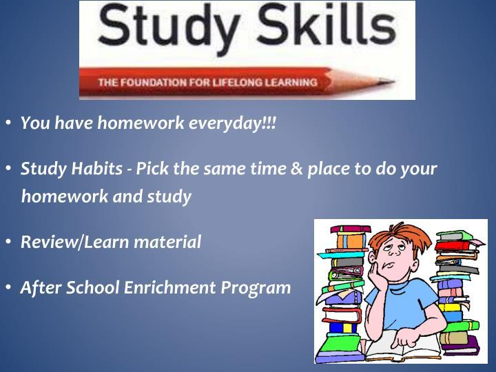 You have homework everyday!!!