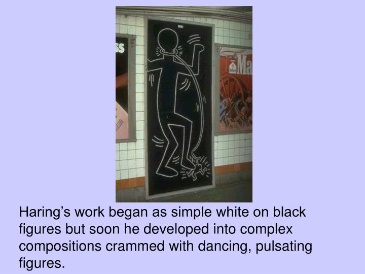 Haring's work began as simple white on black figures but soon he developed into complex compositions crammed with dancing, pulsating figures.