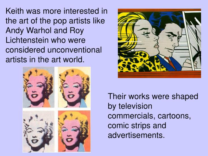 Keith was more interested in the art of the pop artists like Andy Warhol and Roy Lichtenstein who were considered unconventional artists in the art world.