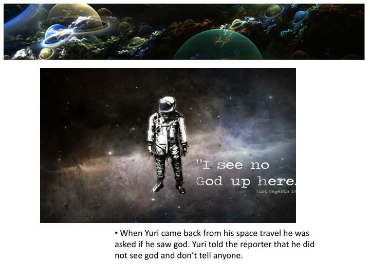 When Yuri came back from his space travel he was asked if he saw god. Yuri told the reporter that he did not see god and don't tell anyone.