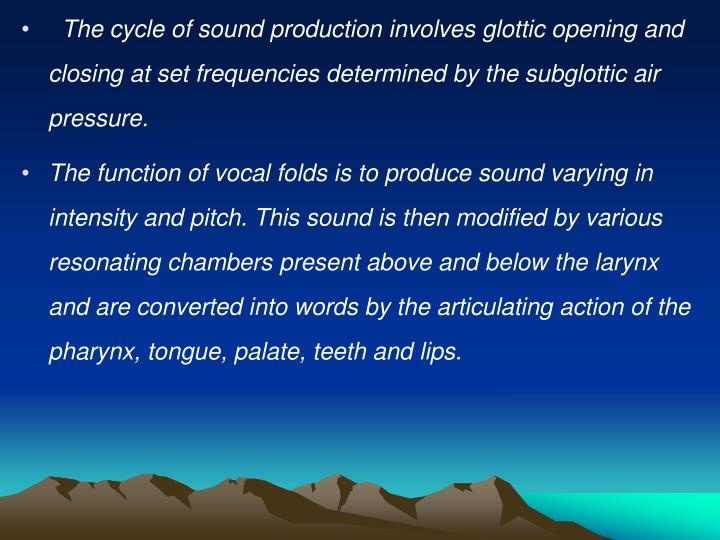 The cycle of sound production involves glottic opening and closing at set frequencies determined by the subglottic air pressure.