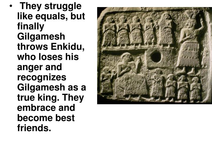 the epic of gilgamesh values Get an answer for 'what values was the epic of gilgamesh (the flood story) meant to impress upon the audience' and find homework help for other the epic of gilgamesh questions at enotes.