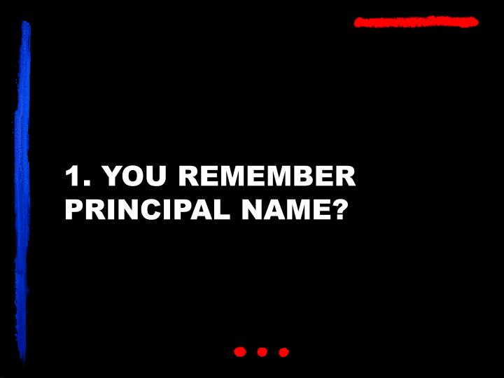 1. YOU REMEMBER PRINCIPAL NAME?