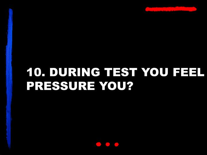 10. DURING TEST YOU FEEL PRESSURE YOU?
