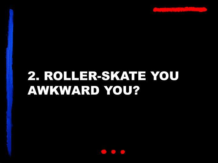 2. ROLLER-SKATE YOU AWKWARD YOU?