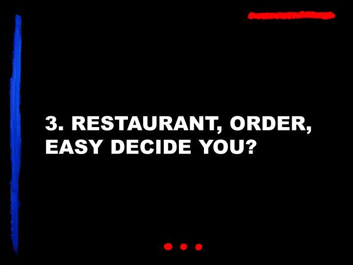 3. RESTAURANT, ORDER, EASY DECIDE YOU?