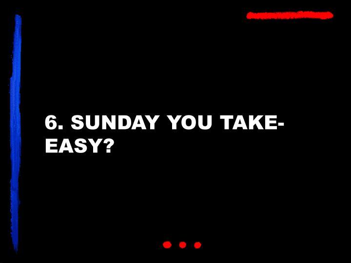 6. SUNDAY YOU TAKE-EASY?