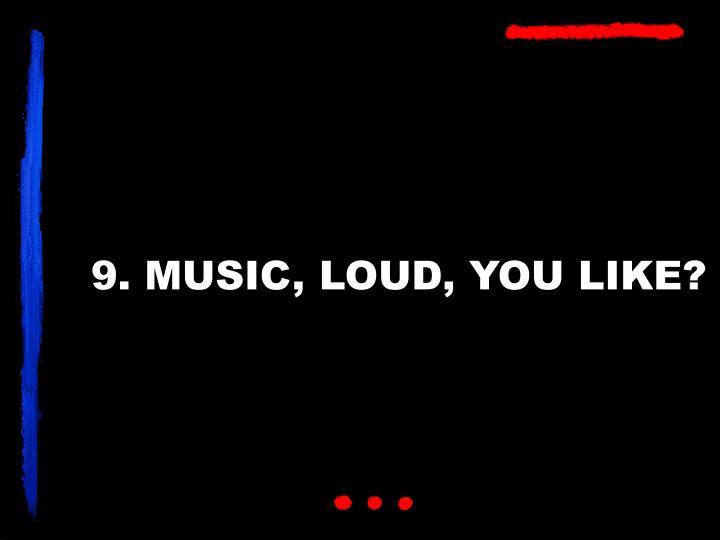 9. MUSIC, LOUD, YOU LIKE?