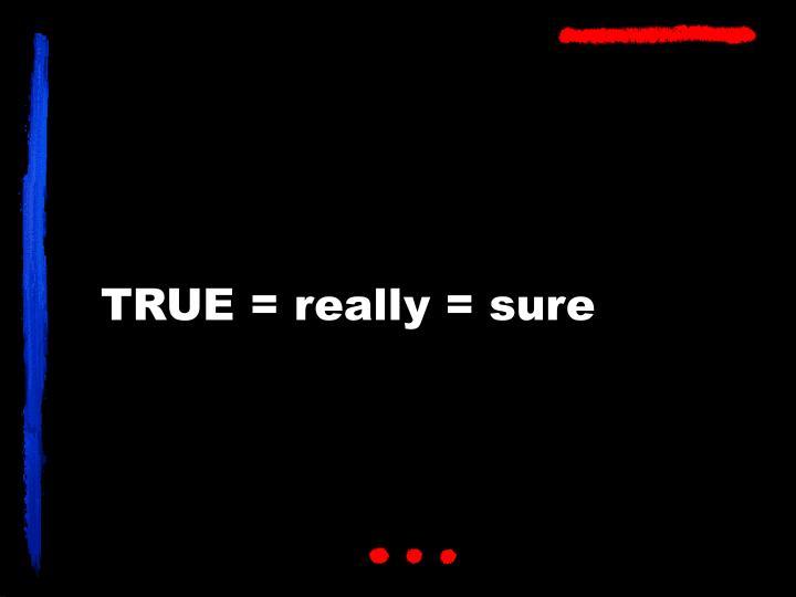 TRUE = really = sure