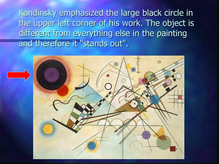 """Kandinsky emphasized the large black circle in the upper left corner of his work. The object is different from everything else in the painting and therefore it """"stands out""""."""