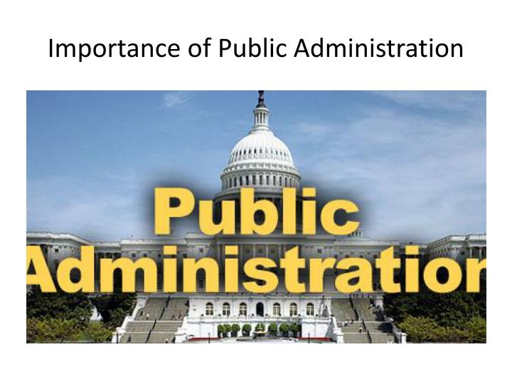 what is the importance of public administration The importance of public administration in community development scholarship and practice by william hatcher this is the first installment of a monthly column.